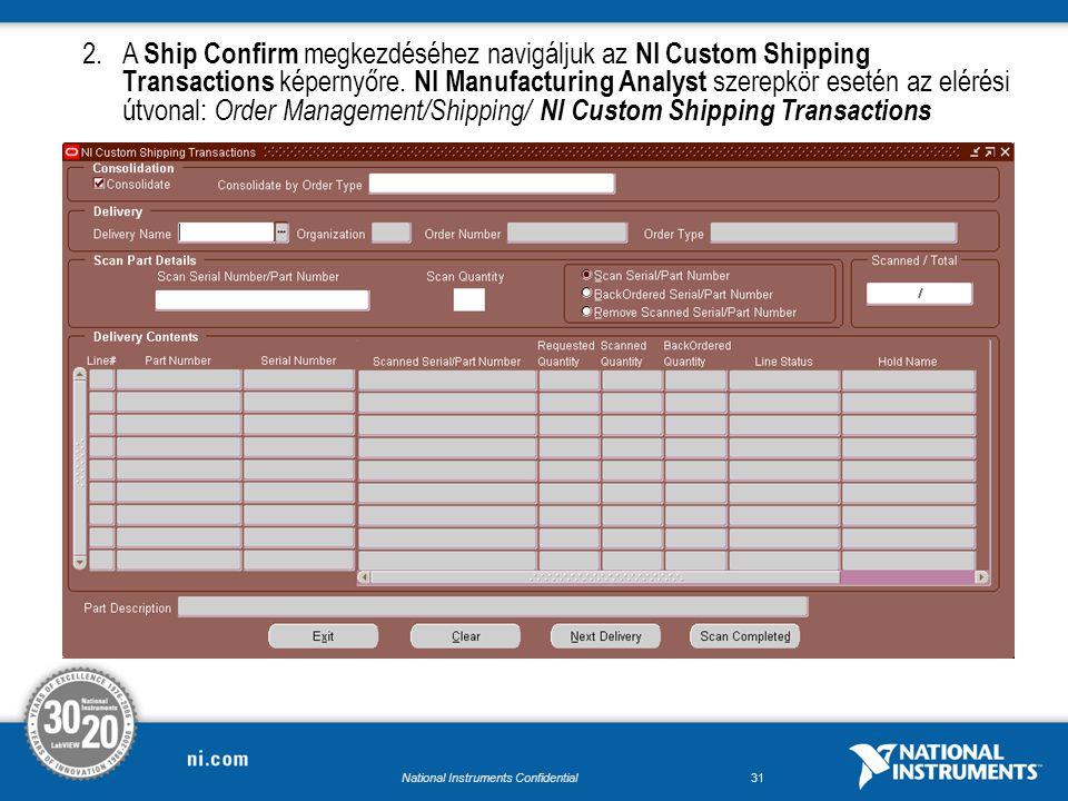 National Instruments Confidential30 Ship Confirm 1.A Ship Confirm megkezdéséhez navigáljuk az NI Custom Shipping Transactions képernyőre.