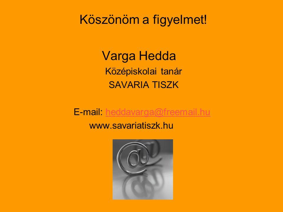 Köszönöm a figyelmet! Varga Hedda Középiskolai tanár SAVARIA TISZK E-mail: heddavarga@freemail.huheddavarga@freemail.hu www.savariatiszk.hu