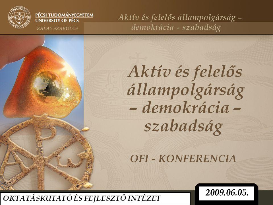 Aktív és felelős állampolgárság – demokrácia – szabadság OFI - KONFERENCIA 2009.06.05. OKTATÁSKUTATÓ ÉS FEJLESZTŐ INTÉZET Aktív és felelős állampolgár