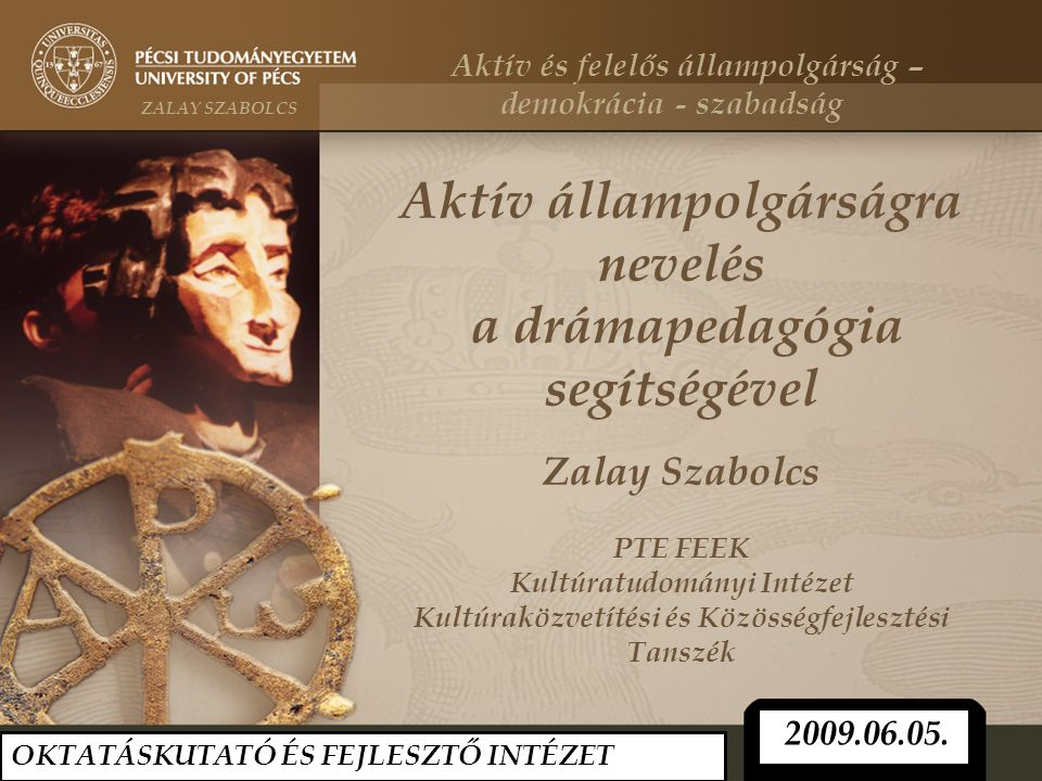 Aktív állampolgárságra nevelés a drámapedagógia segítségével Zalay Szabolcs PTE FEEK Kultúratudományi Intézet Kultúraközvetítési és Közösségfejlesztési Tanszék OKTATÁSKUTATÓ ÉS FEJLESZTŐ INTÉZET 2009.06.05.