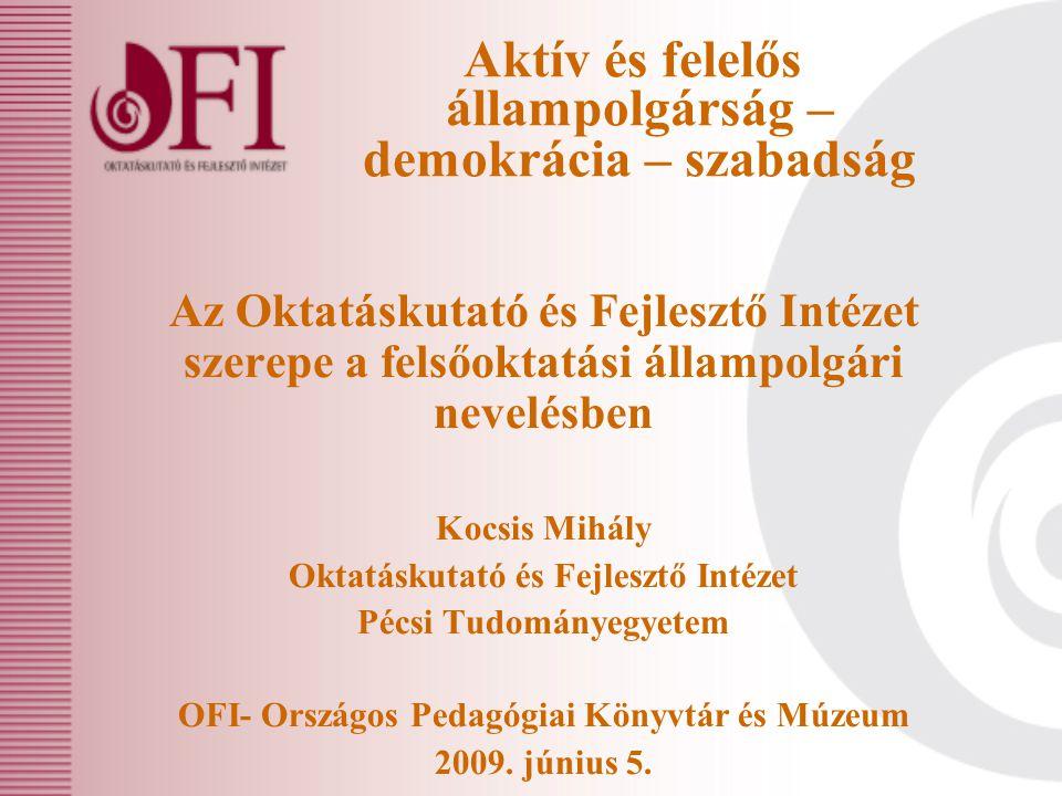 Aktív és felelős állampolgárság – demokrácia – szabadság Az Oktatáskutató és Fejlesztő Intézet szerepe a felsőoktatási állampolgári nevelésben Kocsis