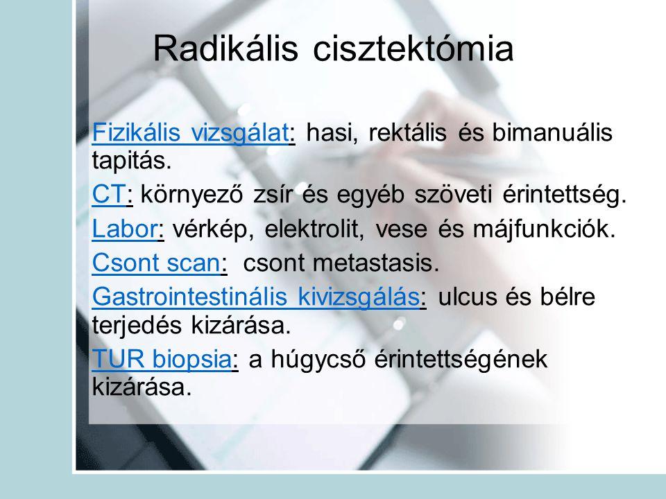 Radikális cisztektómia Fizikális vizsgálat: hasi, rektális és bimanuális tapitás. CT: környező zsír és egyéb szöveti érintettség. Labor: vérkép, elekt