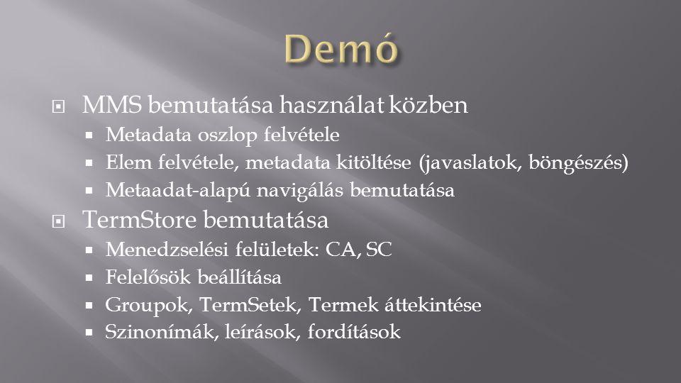  MMS bemutatása használat közben  Metadata oszlop felvétele  Elem felvétele, metadata kitöltése (javaslatok, böngészés)  Metaadat-alapú navigálás bemutatása  TermStore bemutatása  Menedzselési felületek: CA, SC  Felelősök beállítása  Groupok, TermSetek, Termek áttekintése  Szinonímák, leírások, fordítások