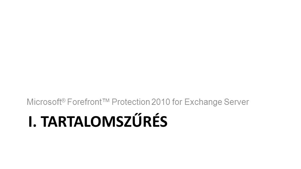 I. TARTALOMSZŰRÉS Microsoft ® Forefront™ Protection 2010 for Exchange Server