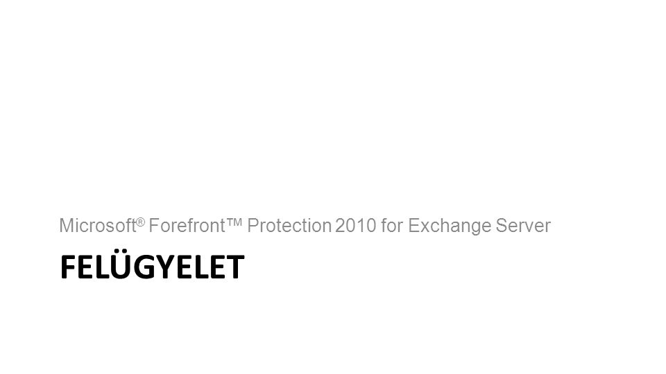 FELÜGYELET Microsoft ® Forefront™ Protection 2010 for Exchange Server