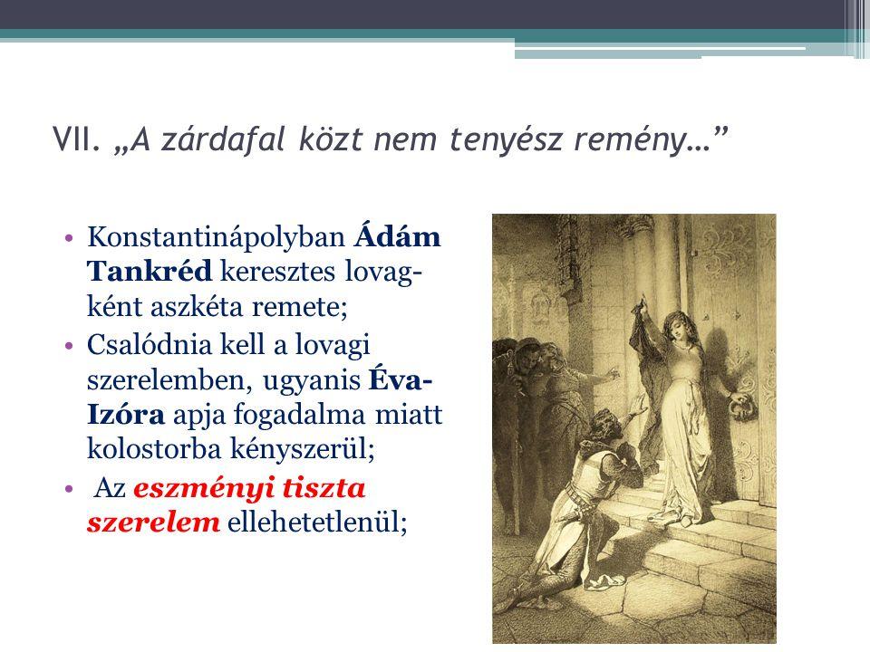 """VII. """"A zárdafal közt nem tenyész remény…"""" Konstantinápolyban Ádám Tankréd keresztes lovag- ként aszkéta remete; Csalódnia kell a lovagi szerelemben,"""
