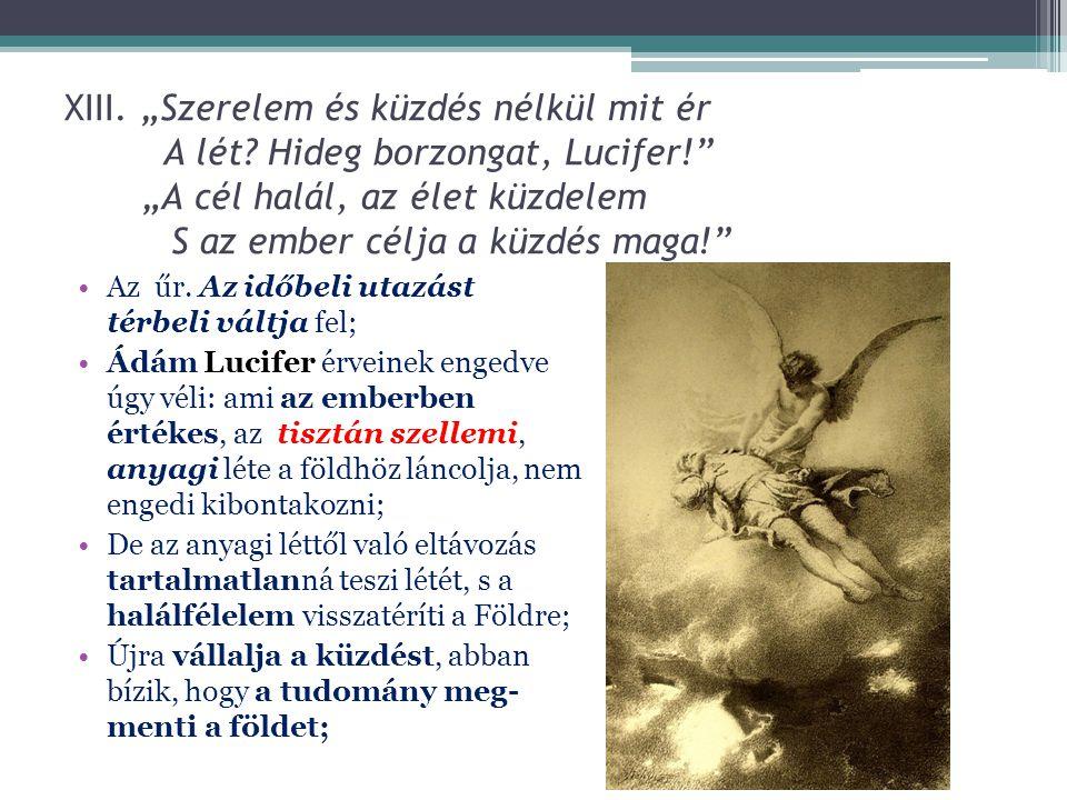 """XIII. """"Szerelem és küzdés nélkül mit ér A lét? Hideg borzongat, Lucifer!"""" """"A cél halál, az élet küzdelem S az ember célja a küzdés maga!"""" Az űr. Az id"""