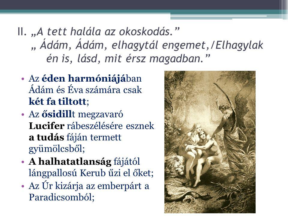 """II. """"A tett halála az okoskodás."""" """" Ádám, Ádám, elhagytál engemet,/Elhagylak én is, lásd, mit érsz magadban."""" Az éden harmóniájában Ádám és Éva számár"""