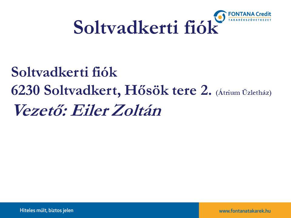 Soltvadkerti fiók 6230 Soltvadkert, Hősök tere 2. (Átrium Üzletház) Vezető: Eiler Zoltán