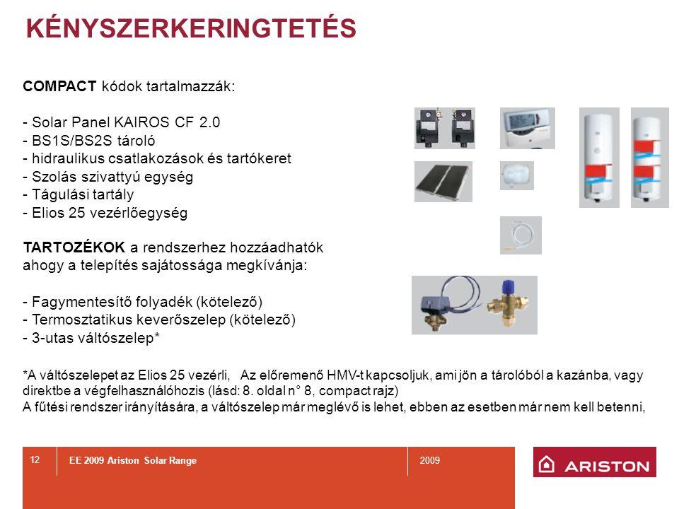 EE 2009 Ariston Solar Range2009 12 KÉNYSZERKERINGTETÉS COMPACT kódok tartalmazzák: - Solar Panel KAIROS CF 2.0 - BS1S/BS2S tároló - hidraulikus csatlakozások és tartókeret - Szolás szivattyú egység - Tágulási tartály - Elios 25 vezérlőegység TARTOZÉKOK a rendszerhez hozzáadhatók ahogy a telepítés sajátossága megkívánja: - Fagymentesítő folyadék (kötelező) - Termosztatikus keverőszelep (kötelező) - 3-utas váltószelep* *A váltószelepet az Elios 25 vezérli, Az előremenő HMV-t kapcsoljuk, ami jön a tárolóból a kazánba, vagy direktbe a végfelhasználóhozis (lásd: 8.