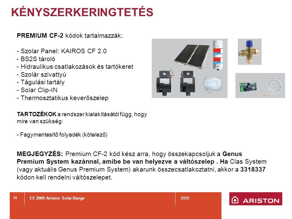 EE 2009 Ariston Solar Range2009 14 KÉNYSZERKERINGTETÉS PREMIUM CF-2 kódok tartalmazzák: - Szolar Panel: KAIROS CF 2.0 - BS2S tároló - Hidraulikus csatlakozások és tartókeret - Szolár szivattyú - Tágulási tartály - Solar Clip-IN - Thermosztatikus keverőszelep TARTOZÉKOK a rendszer kialakításától függ, hogy mire van szükség: - Fagymentesítő folyadék (kötelező) MEGJEGYZÉS: Premium CF-2 kód kész arra, hogy összekapcsoljuk a Genus Premium System kazánnal, amibe be van helyezve a váltószelep.