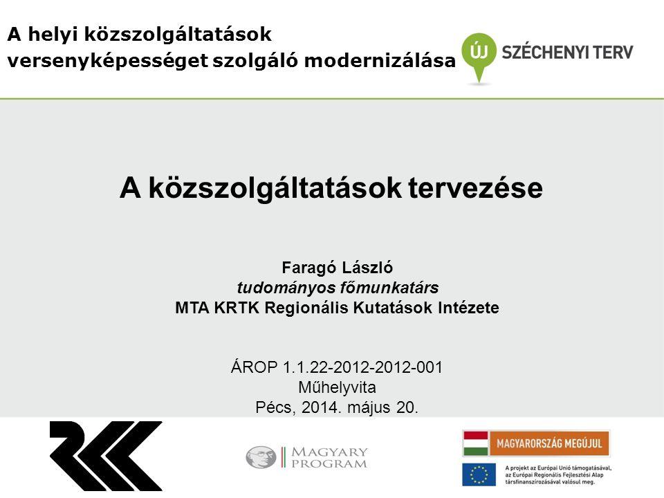A helyi közszolgáltatások versenyképességet szolgáló modernizálása Faragó László tudományos főmunkatárs MTA KRTK Regionális Kutatások Intézete ÁROP 1.1.22-2012-2012-001 Műhelyvita Pécs, 2014.