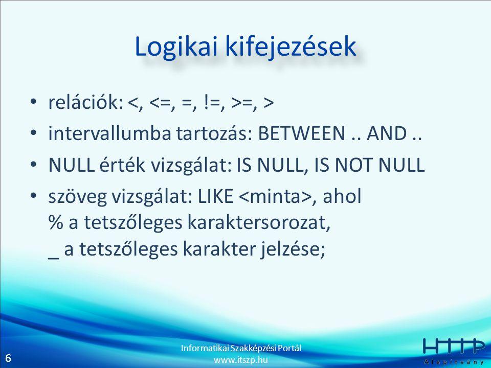 6 Informatikai Szakképzési Portál www.itszp.hu Logikai kifejezések relációk: =, > intervallumba tartozás: BETWEEN..