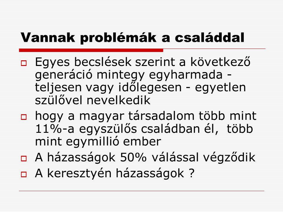 Vannak problémák a családdal  Egyes becslések szerint a következő generáció mintegy egyharmada - teljesen vagy időlegesen - egyetlen szülővel nevelkedik  hogy a magyar társadalom több mint 11%-a egyszülős családban él, több mint egymillió ember  A házasságok 50% válással végződik  A keresztyén házasságok ?