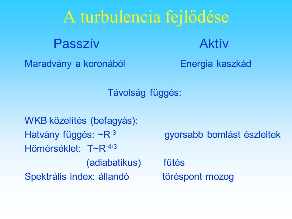 A turbulencia fejlődése Passzív Aktív Maradvány a koronából Energia kaszkád Távolság függés: WKB közelítés (befagyás): Hatvány függés: ~R -3 gyorsabb bomlást észleltek Hőmérséklet: T~R -4/3 (adiabatikus) fűtés Spektrális index: állandó töréspont mozog
