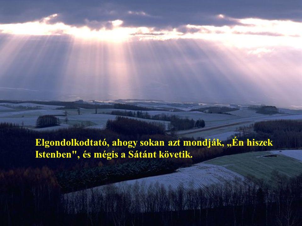 """Elgondolkodtató, ahogy sokan azt mondják, """"Én hiszek Istenben , és mégis a Sátánt követik."""