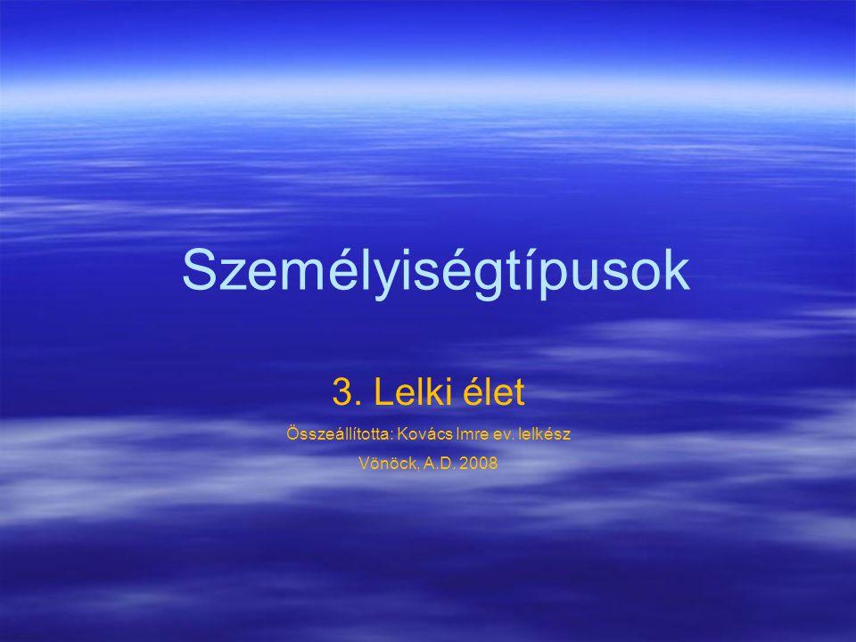 Személyiségtípusok 3. Lelki élet Összeállította: Kovács Imre ev. lelkész Vönöck, A.D. 2008