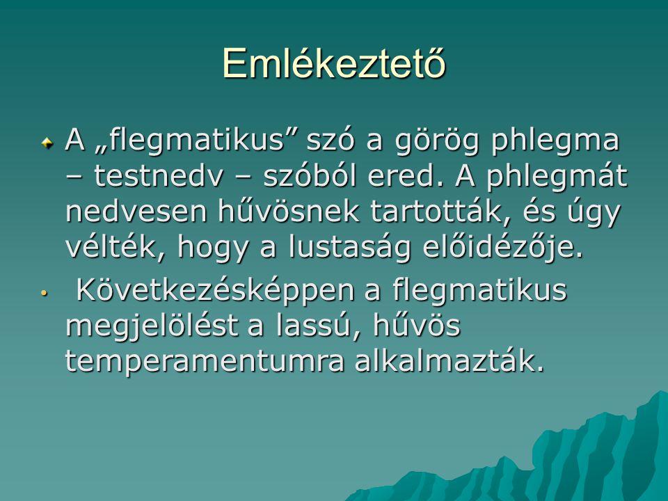 """Emlékeztető A """"flegmatikus szó a görög phlegma – testnedv – szóból ered."""