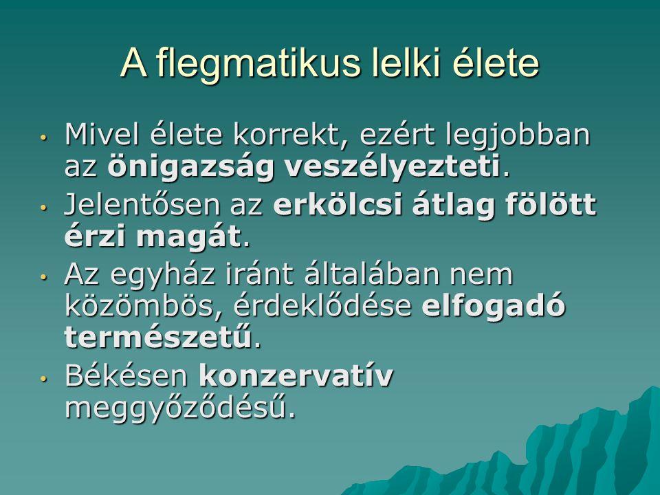A flegmatikus lelki élete Mivel élete korrekt, ezért legjobban az önigazság veszélyezteti.
