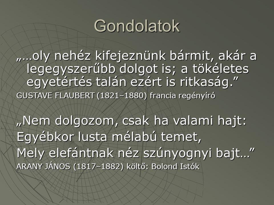 """Gondolatok """"…oly nehéz kifejeznünk bármit, akár a legegyszerűbb dolgot is; a tökéletes egyetértés talán ezért is ritkaság. GUSTAVE FLAUBERT (1821–1880) francia regényíró """"Nem dolgozom, csak ha valami hajt: Egyébkor lusta mélabú temet, Mely elefántnak néz szúnyognyi bajt… ARANY JÁNOS (1817–1882) költő: Bolond Istók"""