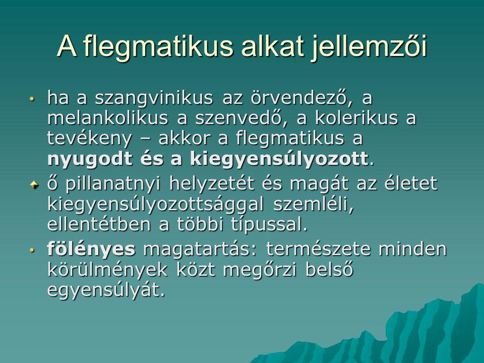 A flegmatikus alkat jellemzői ha a szangvinikus az örvendező, a melankolikus a szenvedő, a kolerikus a tevékeny – akkor a flegmatikus a nyugodt és a kiegyensúlyozott.