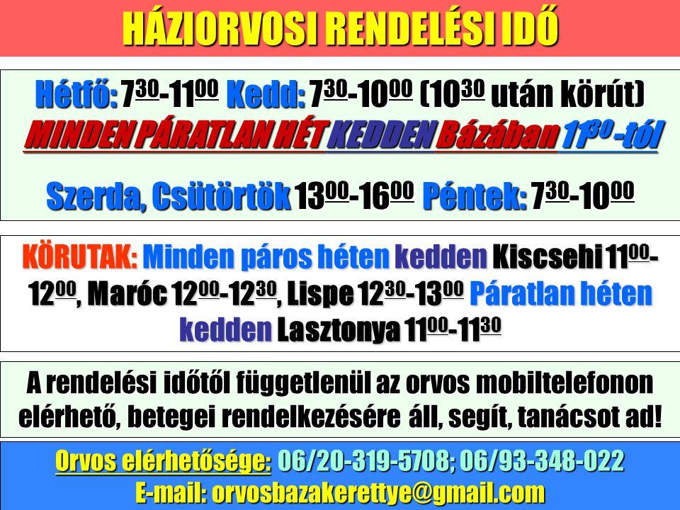 HÁZIORVOSI RENDELÉSI IDŐ KÖRUTAK: Minden páros héten kedden Kiscsehi 11 00 - 12 00, Maróc 12 00 -12 30, Lispe 12 30 -13 00 Páratlan héten kedden Lasztonya 11 00 -11 30 Hétfő: 7 30 -11 00 Kedd: 7 30 -10 00 (10 30 után körút) MINDEN PÁRATLAN HÉT KEDDEN Bázában 11 30 -tól Szerda, Csütörtök 13 00 -16 00 Péntek: 7 30 -10 00 Orvos elérhetősége: 06/20-319-5708; 06/93-348-022 E-mail: orvosbazakerettye@gmail.com A rendelési időtől függetlenül az orvos mobiltelefonon elérhető, betegei rendelkezésére áll, segít, tanácsot ad!