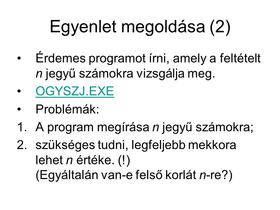 Egyenlet megoldása (2) Érdemes programot írni, amely a feltételt n jegyű számokra vizsgálja meg. OGYSZJ.EXE Problémák: 1.A program megírása n jegyű sz