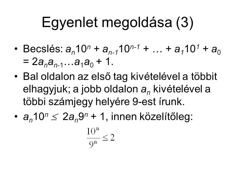 Egyenlet megoldása (3) Becslés: a n 10 n + a n-1 10 n-1 + … + a 1 10 1 + a 0 = 2a n a n-1 …a 1 a 0 + 1. Bal oldalon az első tag kivételével a többit e