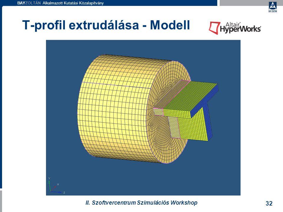 BAYZOLTÁN Alkalmazott Kutatási Közalapítvány 32 II. Szoftvercentrum Szimulációs Workshop T-profil extrudálása - Modell