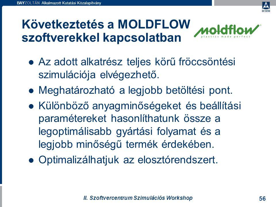 BAYZOLTÁN Alkalmazott Kutatási Közalapítvány 56 II. Szoftvercentrum Szimulációs Workshop Következtetés a MOLDFLOW szoftverekkel kapcsolatban Az adott