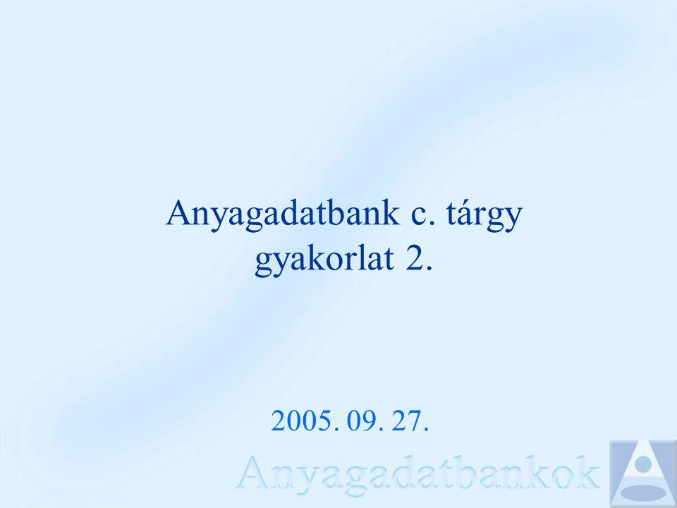 Anyagadatbank c. tárgy gyakorlat 2. 2005. 09. 27.