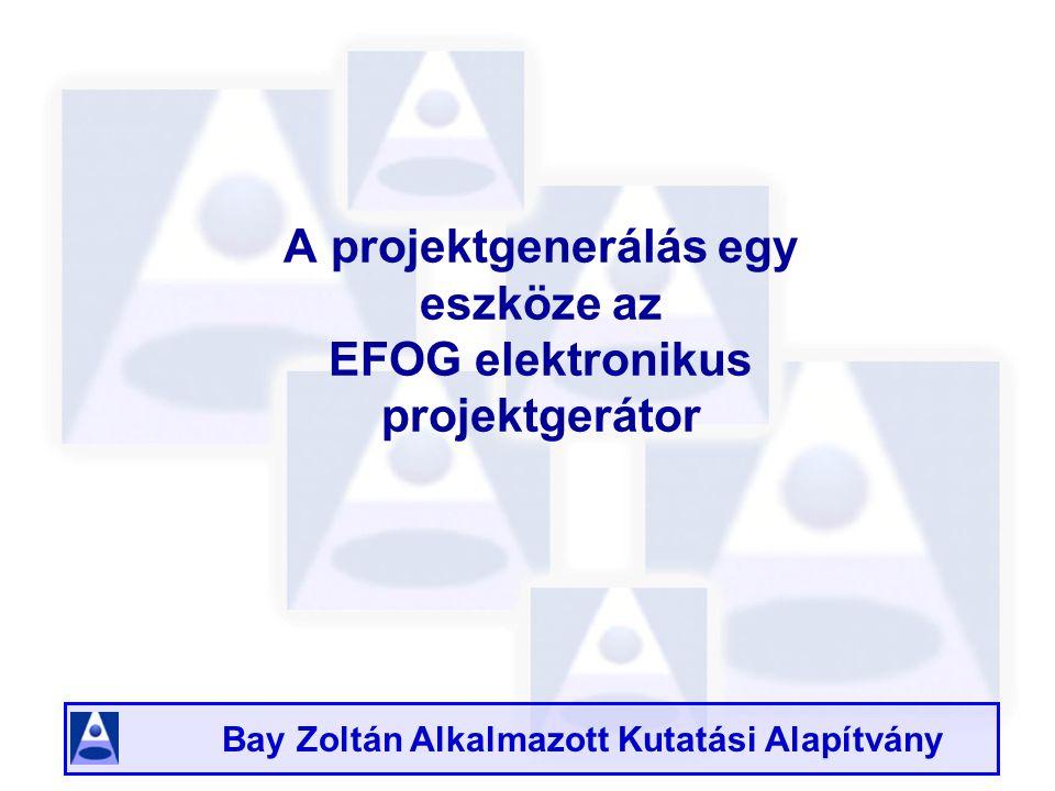 Bay Zoltán Alkalmazott Kutatási Alapítvány A projektgenerálás egy eszköze az EFOG elektronikus projektgerátor