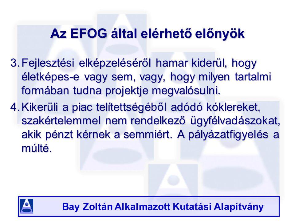 Bay Zoltán Alkalmazott Kutatási Alapítvány Az EFOG által elérhető előnyök 3.Fejlesztési elképzeléséről hamar kiderül, hogy életképes-e vagy sem, vagy, hogy milyen tartalmi formában tudna projektje megvalósulni.