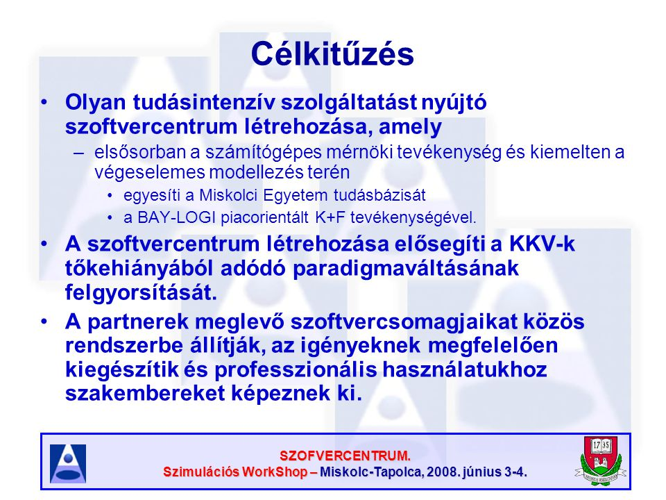 SZOFVERCENTRUM. Szimulációs WorkShop – Miskolc-Tapolca, 2008. június 3-4. Célkitűzés Olyan tudásintenzív szolgáltatást nyújtó szoftvercentrum létrehoz