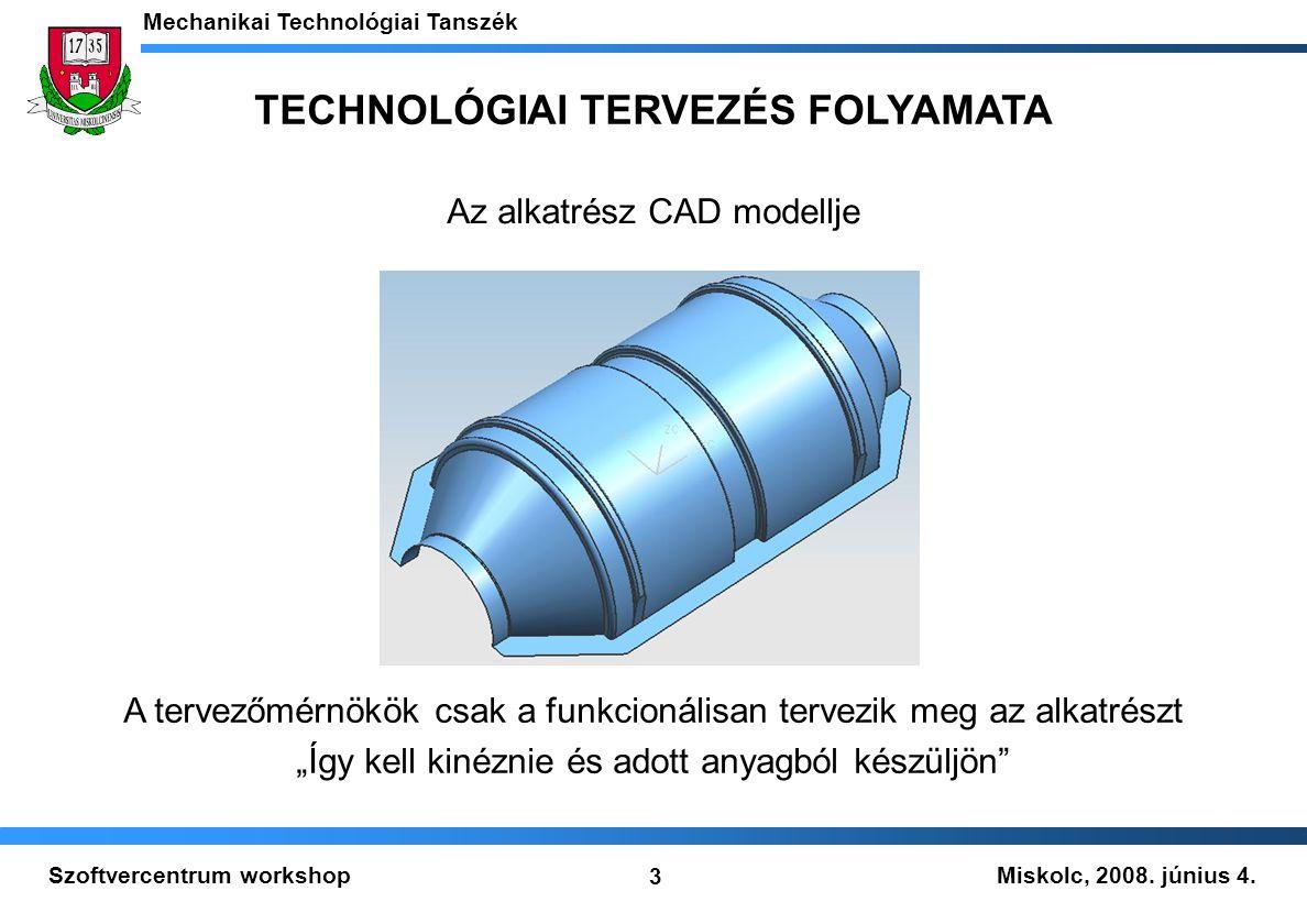Miskolc, 2008. június 4. Mechanikai Technológiai Tanszék 3 Szoftvercentrum workshop TECHNOLÓGIAI TERVEZÉS FOLYAMATA Az alkatrész CAD modellje A tervez