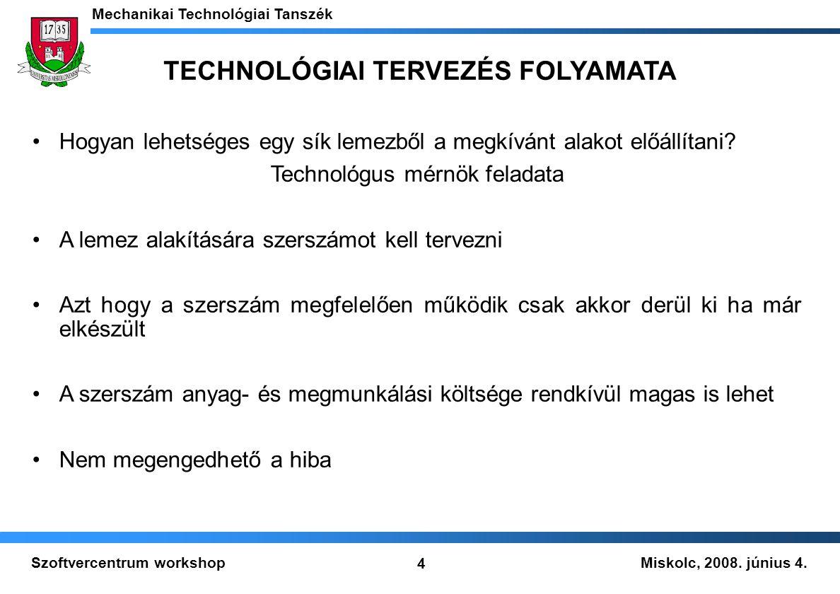 Miskolc, 2008. június 4. Mechanikai Technológiai Tanszék 4 Szoftvercentrum workshop Hogyan lehetséges egy sík lemezből a megkívánt alakot előállítani?