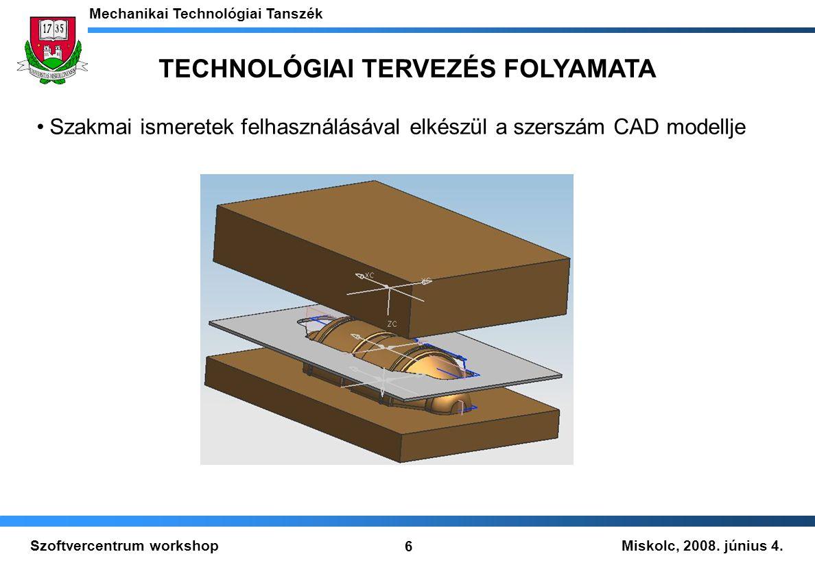 Miskolc, 2008. június 4. Mechanikai Technológiai Tanszék 6 Szoftvercentrum workshop Szakmai ismeretek felhasználásával elkészül a szerszám CAD modellj