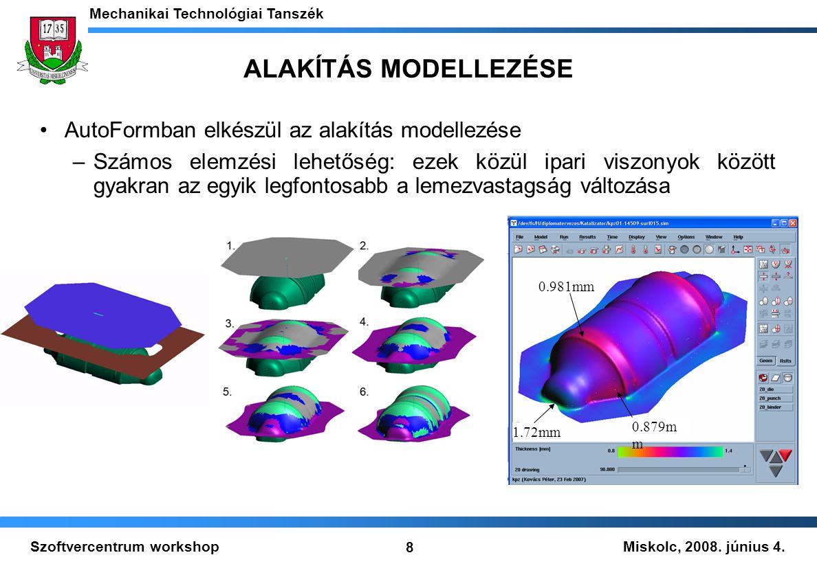 Miskolc, 2008. június 4. Mechanikai Technológiai Tanszék 8 Szoftvercentrum workshop ALAKÍTÁS MODELLEZÉSE 0.879m m 1.72mm 0.981mm AutoFormban elkészül