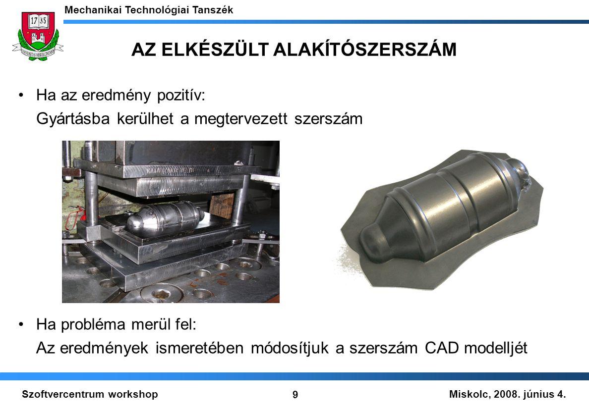 Miskolc, 2008. június 4. Mechanikai Technológiai Tanszék 9 Szoftvercentrum workshop AZ ELKÉSZÜLT ALAKÍTÓSZERSZÁM Ha az eredmény pozitív: Gyártásba ker