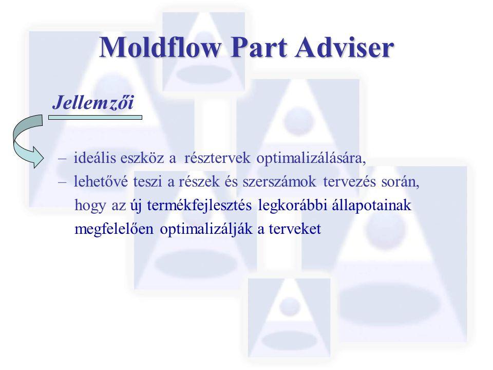Moldflow Part Adviser Jellemzői –ideális eszköz a résztervek optimalizálására, –lehetővé teszi a részek és szerszámok tervezés során, hogy az új termé