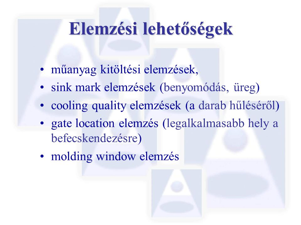 Elemzési lehetőségek műanyag kitöltési elemzések, sink mark elemzések (benyomódás, üreg) cooling quality elemzések (a darab hűléséről) gate location elemzés (legalkalmasabb hely a befecskendezésre) molding window elemzés