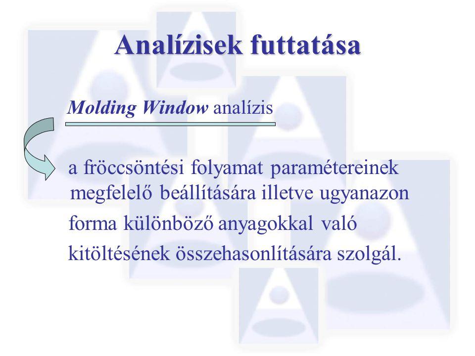 Analízisek futtatása Molding Window analízis a fröccsöntési folyamat paramétereinek megfelelő beállítására illetve ugyanazon forma különböző anyagokkal való kitöltésének összehasonlítására szolgál.