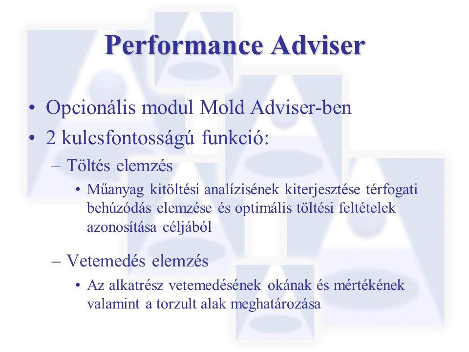 Performance Adviser Opcionális modul Mold Adviser-ben 2 kulcsfontosságú funkció: –Töltés elemzés Műanyag kitöltési analízisének kiterjesztése térfogati behúzódás elemzése és optimális töltési feltételek azonosítása céljából –Vetemedés elemzés Az alkatrész vetemedésének okának és mértékének valamint a torzult alak meghatározása