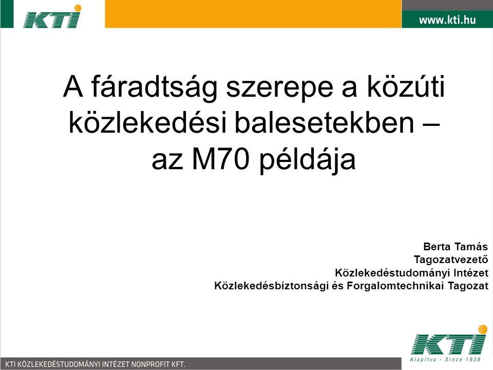 A fáradtság szerepe a közúti közlekedési balesetekben – az M70 példája Berta Tamás Tagozatvezető Közlekedéstudományi Intézet Közlekedésbiztonsági és F