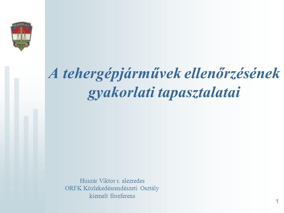 A tehergépjárművek ellenőrzésének gyakorlati tapasztalatai 1 Huszár Viktor r. alezredes ORFK Közlekedésrendészeti Osztály kiemelt főreferens