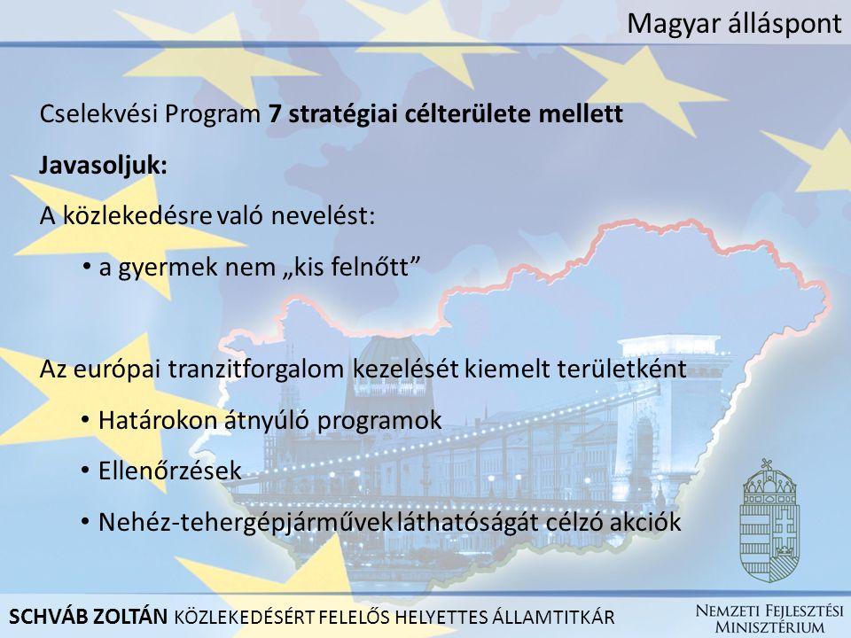 """Magyar álláspont Cselekvési Program 7 stratégiai célterülete mellett Javasoljuk: A közlekedésre való nevelést: a gyermek nem """"kis felnőtt Az európai tranzitforgalom kezelését kiemelt területként Határokon átnyúló programok Ellenőrzések Nehéz-tehergépjárművek láthatóságát célzó akciók SCHVÁB ZOLTÁN KÖZLEKEDÉSÉRT FELELŐS HELYETTES ÁLLAMTITKÁR"""