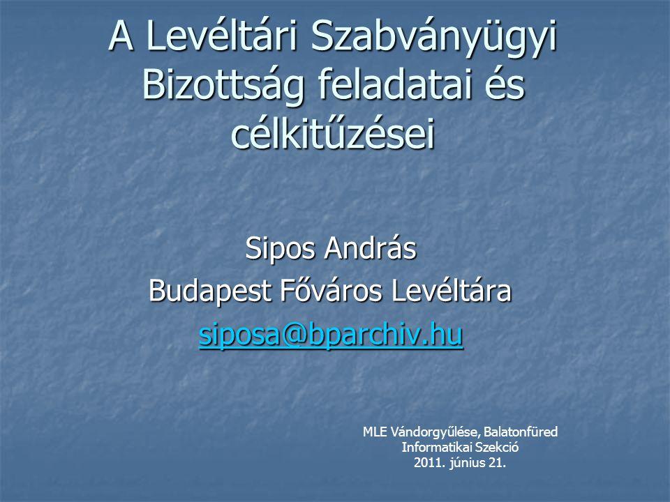 A Levéltári Szabványügyi Bizottság feladatai és célkitűzései Sipos András Budapest Főváros Levéltára siposa@bparchiv.hu MLE Vándorgyűlése, Balatonfüred Informatikai Szekció 2011.