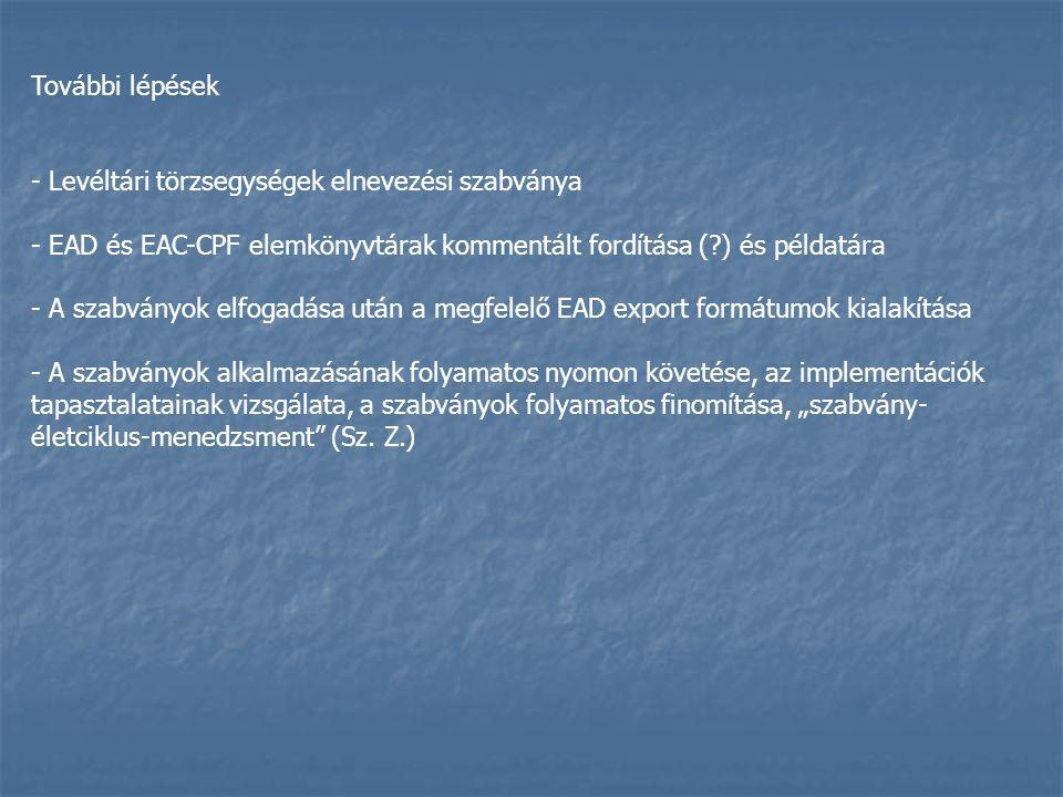 További lépések - Levéltári törzsegységek elnevezési szabványa - EAD és EAC-CPF elemkönyvtárak kommentált fordítása (?) és példatára - A szabványok el