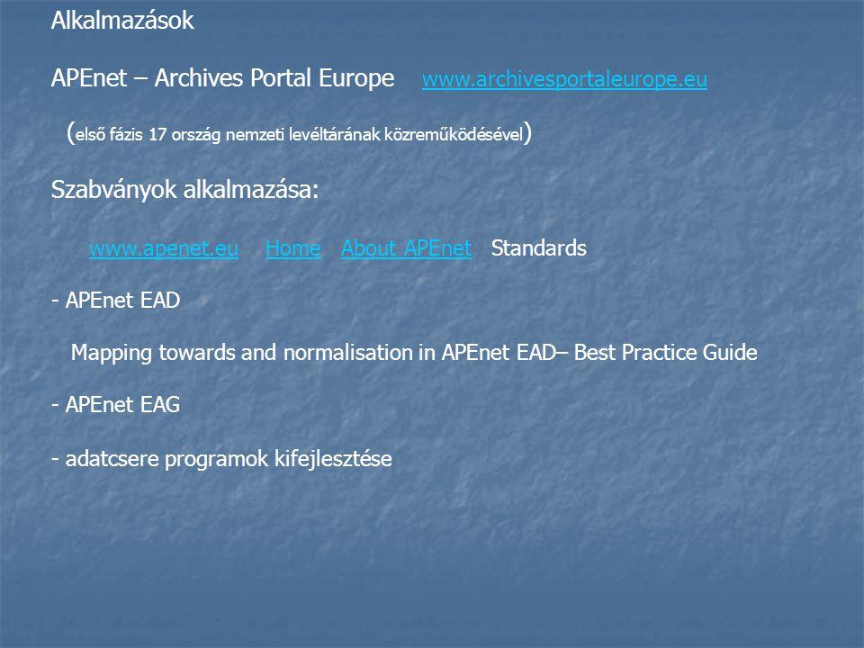 Alkalmazások APEnet – Archives Portal Europe www.archivesportaleurope.eu www.archivesportaleurope.eu ( első fázis 17 ország nemzeti levéltárának közreműködésével ) Szabványok alkalmazása: www.apenet.eu Home About APEnet Standards www.apenet.euHomeAbout APEnet - APEnet EAD Mapping towards and normalisation in APEnet EAD– Best Practice Guide - APEnet EAG - adatcsere programok kifejlesztése