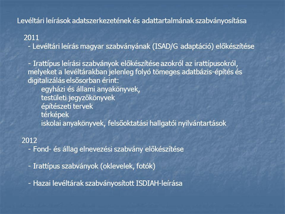 Levéltári leírások adatszerkezetének és adattartalmának szabványosítása 2011 - Levéltári leírás magyar szabványának (ISAD/G adaptáció) előkészítése - Irattípus leírási szabványok előkészítése azokról az irattípusokról, melyeket a levéltárakban jelenleg folyó tömeges adatbázis-építés és digitalizálás elsősorban érint: egyházi és állami anyakönyvek, testületi jegyzőkönyvek építészeti tervek térképek iskolai anyakönyvek, felsőoktatási hallgatói nyilvántartások 2012 - Fond- és állag elnevezési szabvány előkészítése - Irattípus szabványok (oklevelek, fotók) - Hazai levéltárak szabványosított ISDIAH-leírása